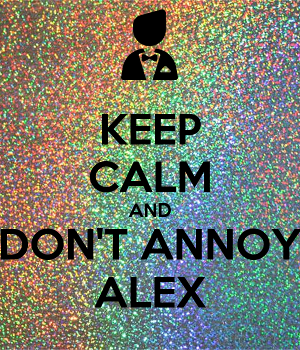 KEEP CALM AND DON'T ANNOY ALEX