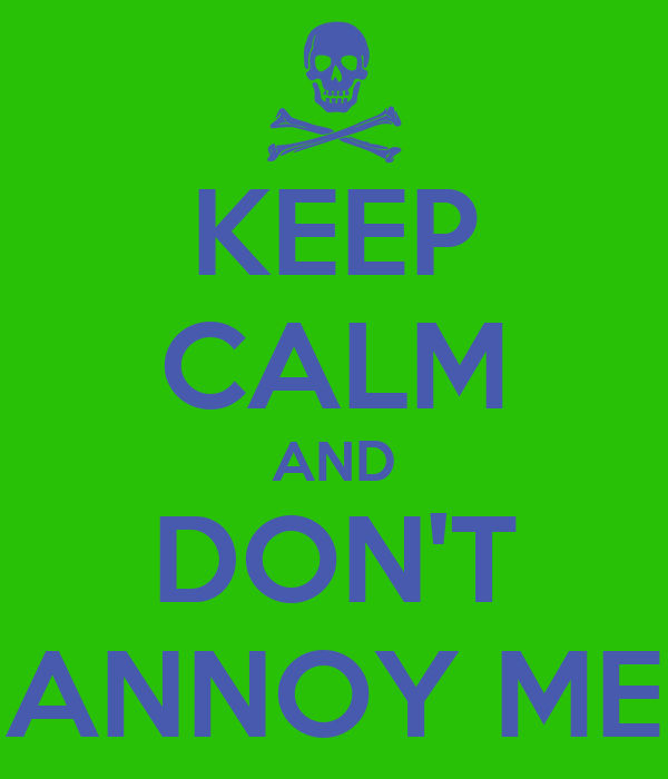 KEEP CALM AND DON'T ANNOY ME