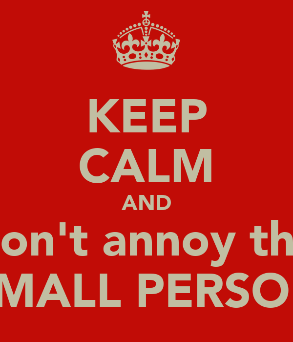 KEEP CALM AND don't annoy the SMALL PERSON
