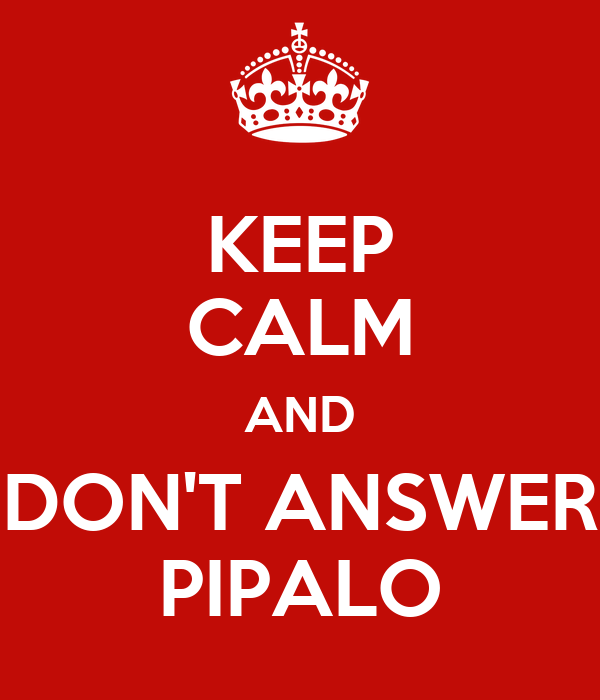 KEEP CALM AND DON'T ANSWER PIPALO