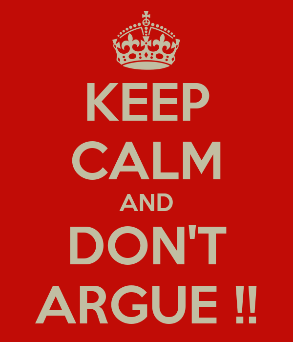 KEEP CALM AND DON'T ARGUE !!