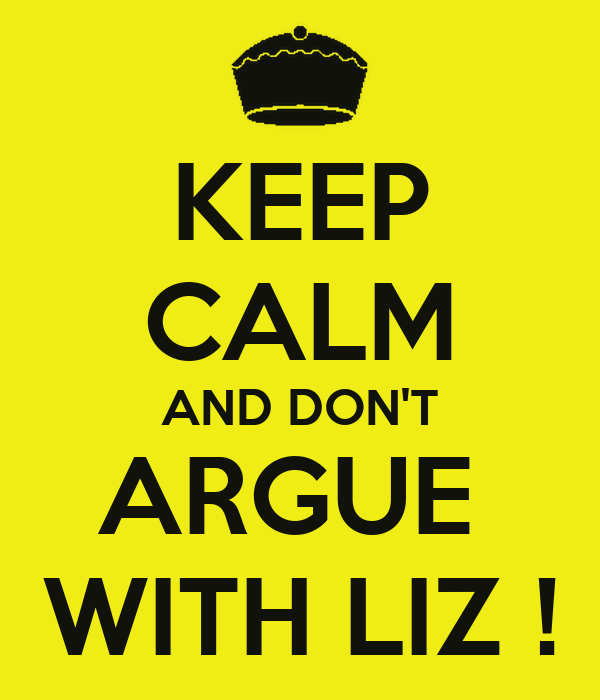 KEEP CALM AND DON'T ARGUE  WITH LIZ !
