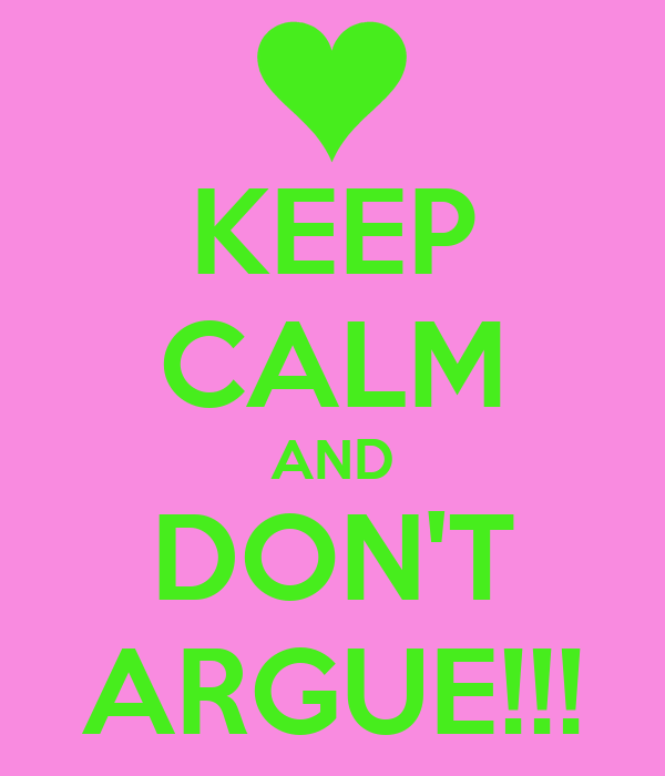 KEEP CALM AND DON'T ARGUE!!!