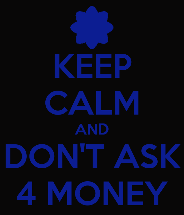 KEEP CALM AND DON'T ASK 4 MONEY