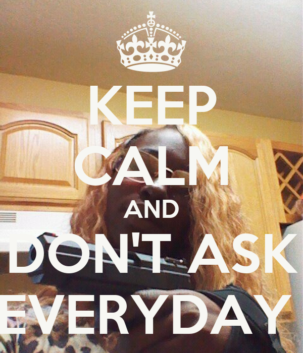 KEEP CALM AND DON'T ASK EVERYDAY