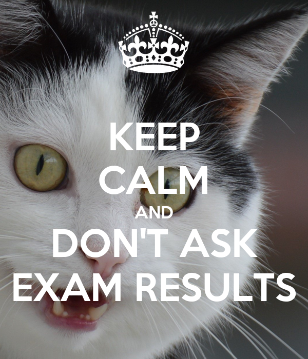 KEEP CALM AND DON'T ASK EXAM RESULTS