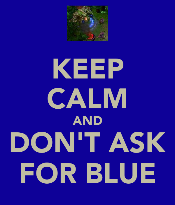KEEP CALM AND DON'T ASK FOR BLUE