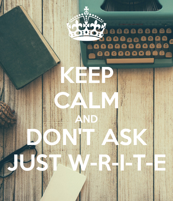 KEEP CALM AND DON'T ASK JUST W-R-I-T-E