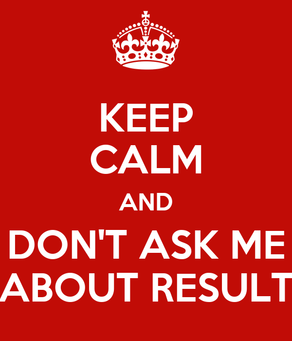 KEEP CALM AND DON'T ASK ME ABOUT RESULT