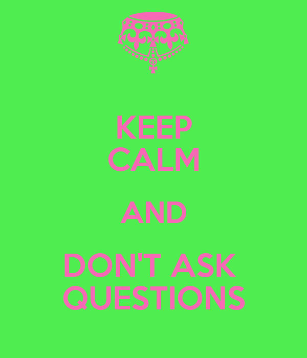 KEEP CALM AND DON'T ASK  QUESTIONS