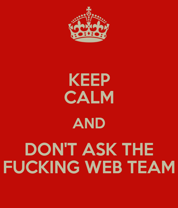 KEEP CALM AND DON'T ASK THE FUCKING WEB TEAM