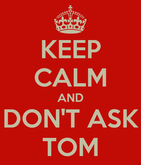 KEEP CALM AND DON'T ASK TOM
