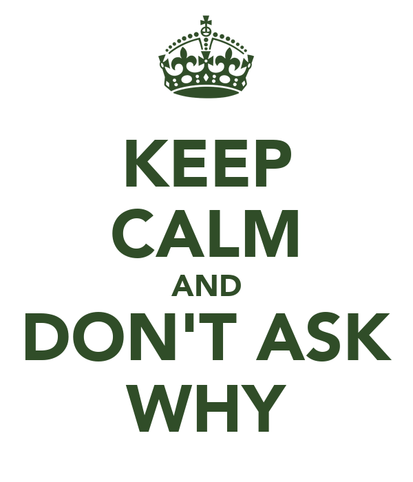 KEEP CALM AND DON'T ASK WHY