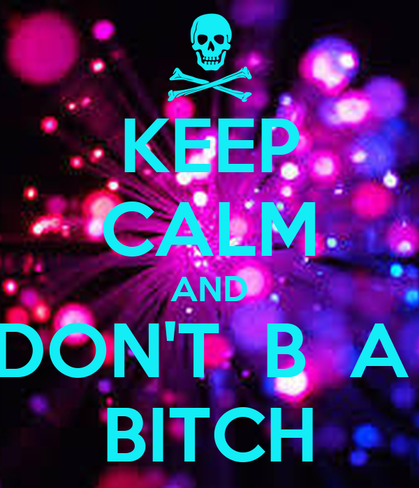 KEEP CALM AND DON'T  B  A  BITCH