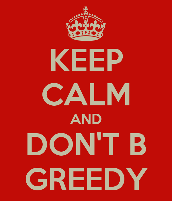 KEEP CALM AND DON'T B GREEDY