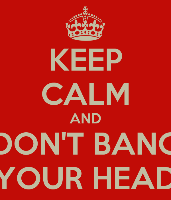 KEEP CALM AND DON'T BANG YOUR HEAD