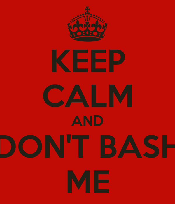 KEEP CALM AND DON'T BASH ME