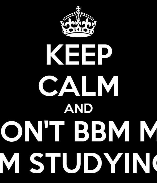 KEEP CALM AND DON'T BBM ME I'M STUDYING