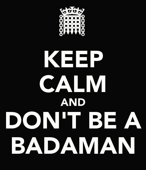 KEEP CALM AND DON'T BE A BADAMAN