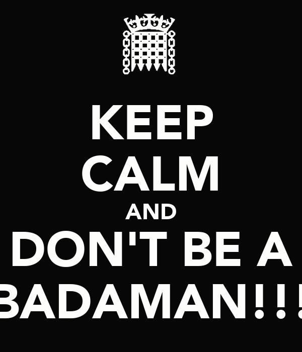 KEEP CALM AND DON'T BE A BADAMAN!!!