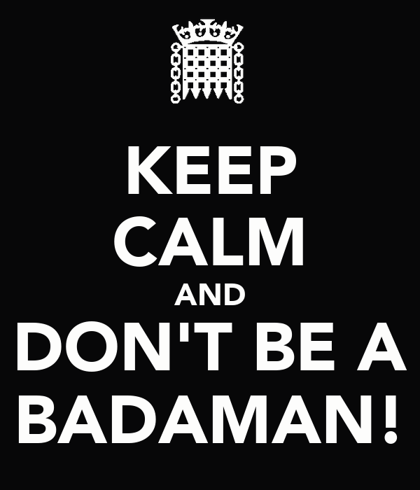 KEEP CALM AND DON'T BE A BADAMAN!