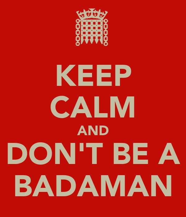 KEEP CALM AND DON'T BE A BADAMAN