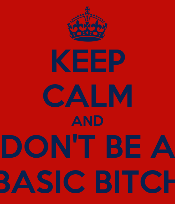 KEEP CALM AND DON'T BE A BASIC BITCH