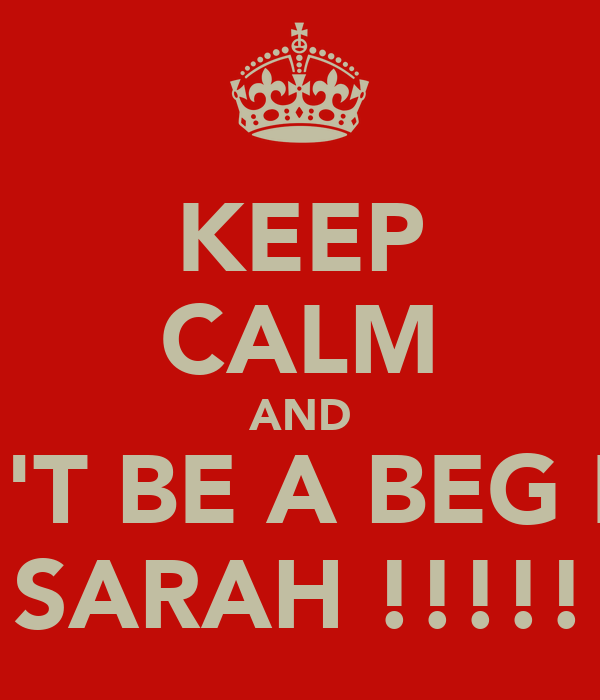 KEEP CALM AND DON'T BE A BEG LIKE  SARAH !!!!!