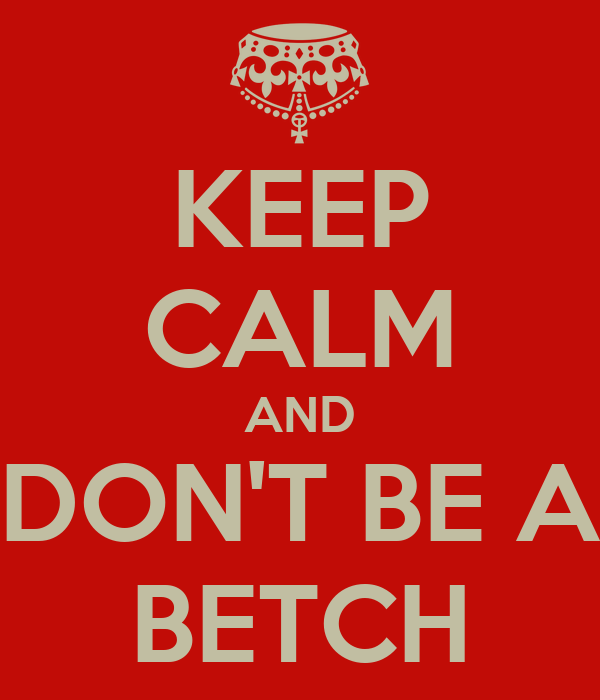 KEEP CALM AND DON'T BE A BETCH