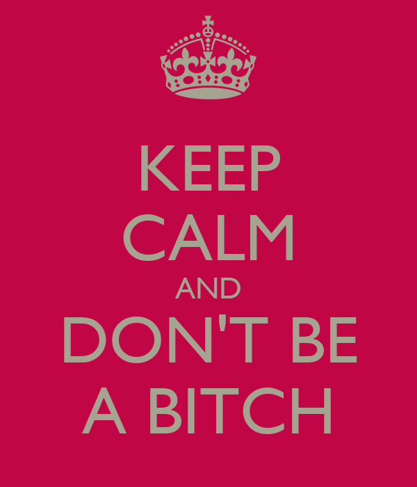 KEEP CALM AND DON'T BE A BITCH