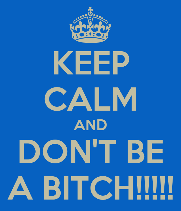 KEEP CALM AND DON'T BE A BITCH!!!!!