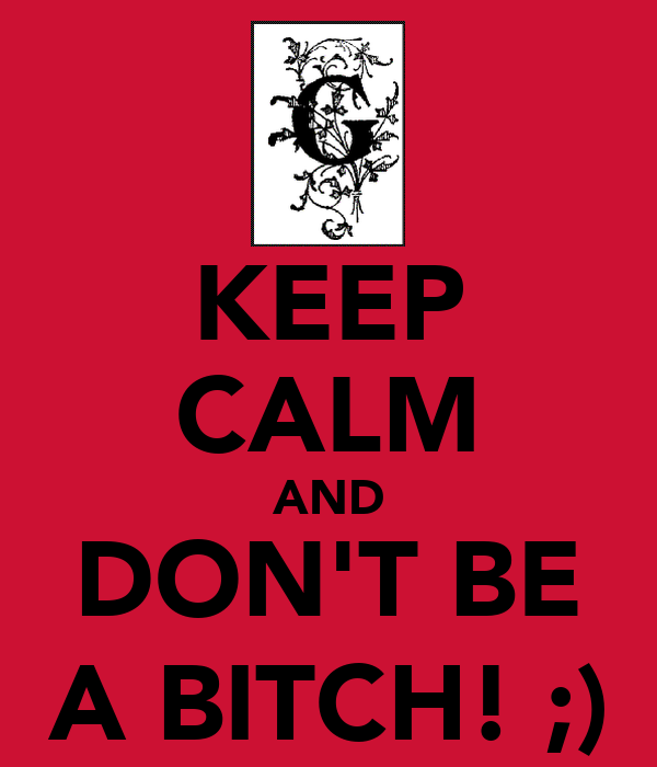 KEEP CALM AND DON'T BE A BITCH! ;)