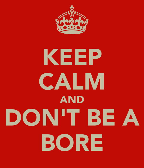 KEEP CALM AND DON'T BE A BORE