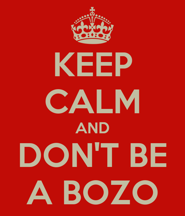 KEEP CALM AND DON'T BE A BOZO