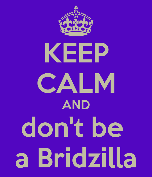 KEEP CALM AND don't be  a Bridzilla