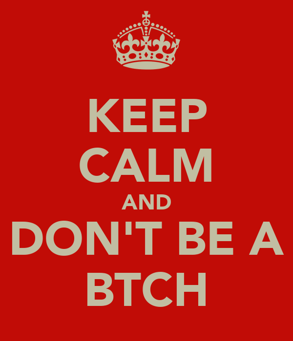 KEEP CALM AND DON'T BE A BTCH
