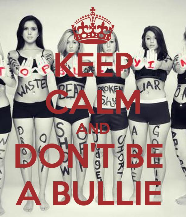 KEEP CALM AND DON'T BE  A BULLIE