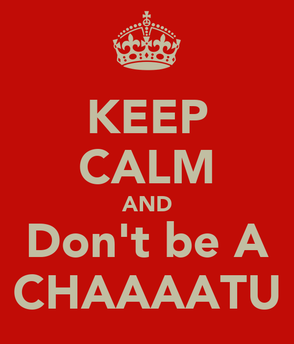KEEP CALM AND Don't be A CHAAAATU