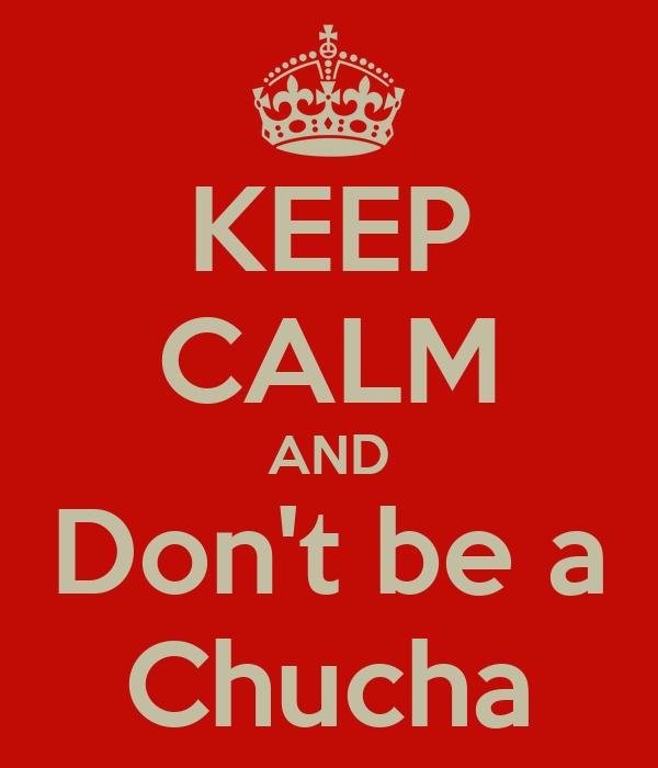 KEEP CALM AND Don't be a Chucha