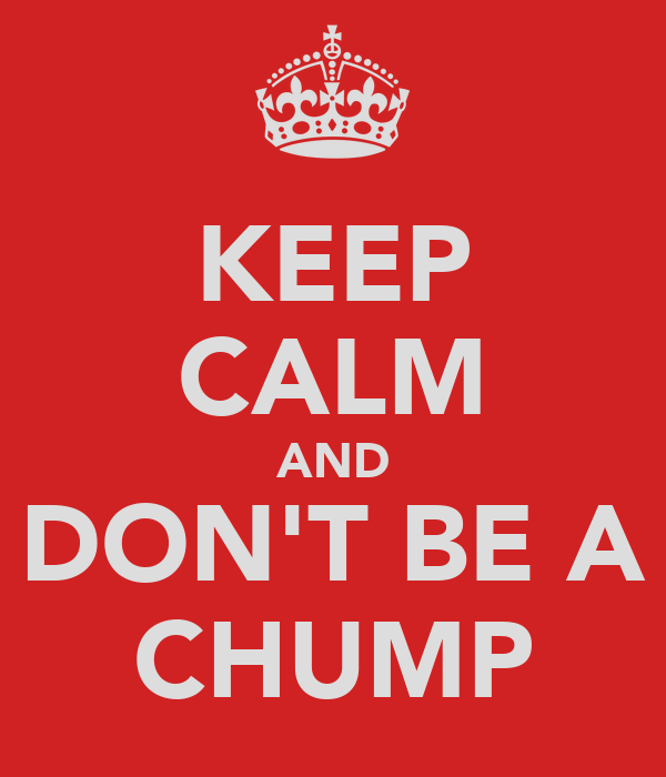 KEEP CALM AND DON'T BE A CHUMP