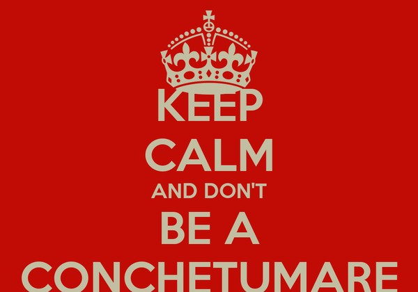 KEEP CALM AND DON'T BE A CONCHETUMARE