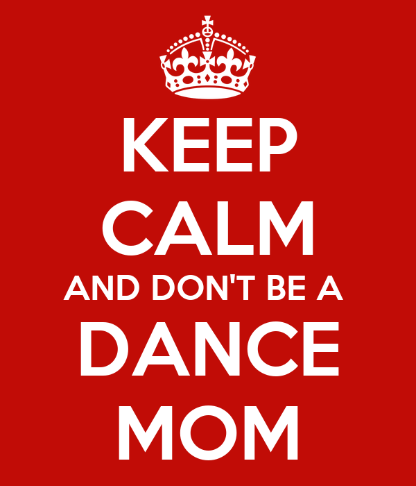 KEEP CALM AND DON'T BE A  DANCE MOM