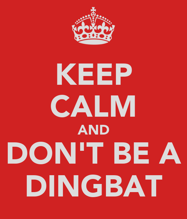 KEEP CALM AND DON'T BE A DINGBAT