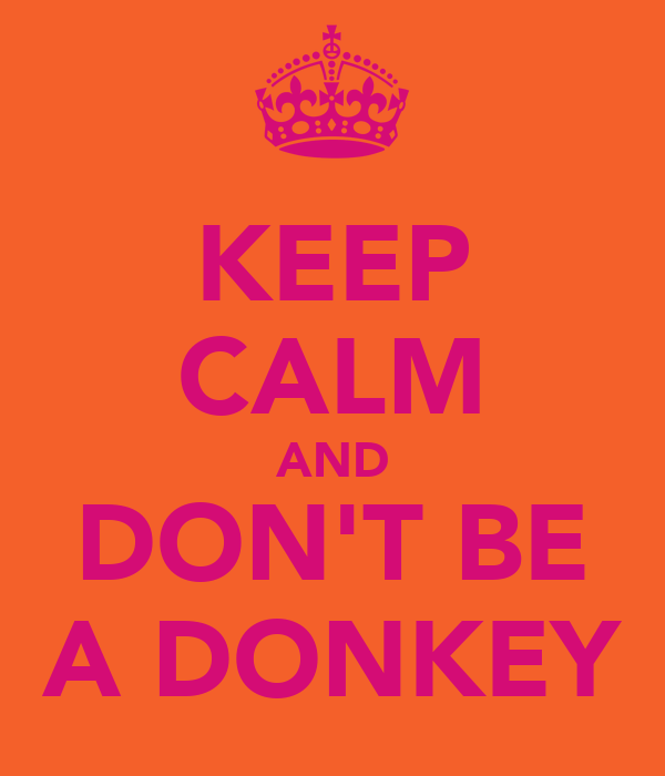 KEEP CALM AND DON'T BE A DONKEY