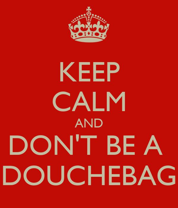 KEEP CALM AND DON'T BE A  DOUCHEBAG