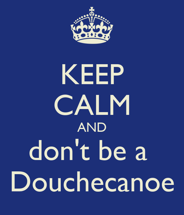 KEEP CALM AND don't be a  Douchecanoe