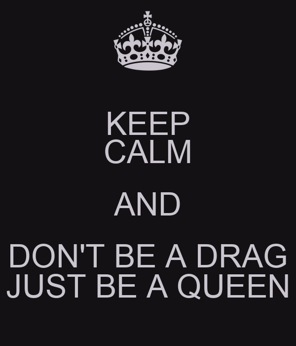 KEEP CALM AND DON'T BE A DRAG JUST BE A QUEEN