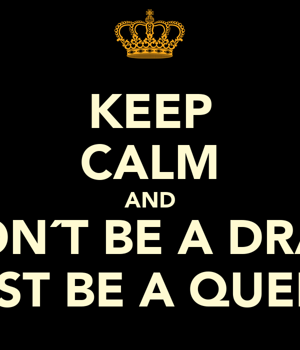 KEEP CALM AND DON´T BE A DRAG JUST BE A QUEEN