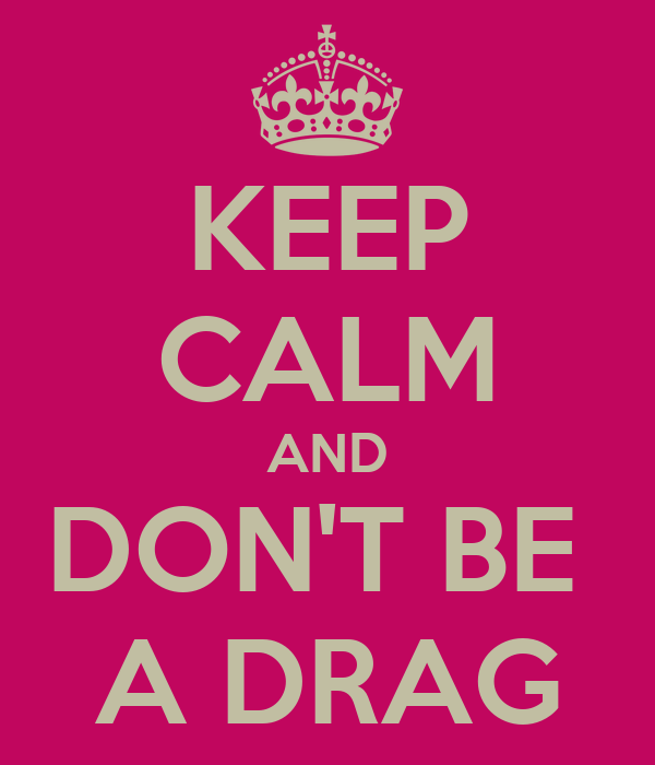 KEEP CALM AND DON'T BE  A DRAG
