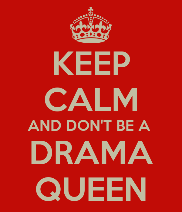 KEEP CALM AND DON'T BE A  DRAMA QUEEN